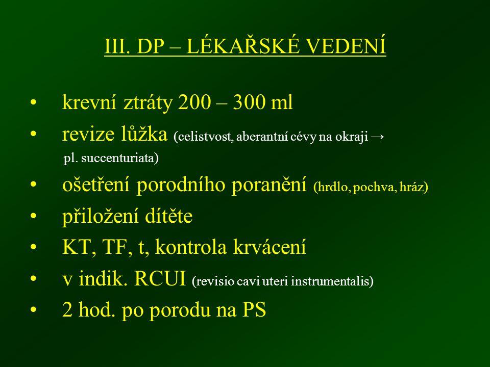 III. DP – LÉKAŘSKÉ VEDENÍ krevní ztráty 200 – 300 ml revize lůžka (celistvost, aberantní cévy na okraji → pl. succenturiata) ošetření porodního poraně