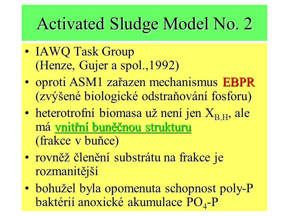 Activated Sludge Model No. 2 IAWQ Task Group (Henze, Gujer a spol.,1992)IAWQ Task Group (Henze, Gujer a spol.,1992) oproti ASM1 zařazen mechanismus EB