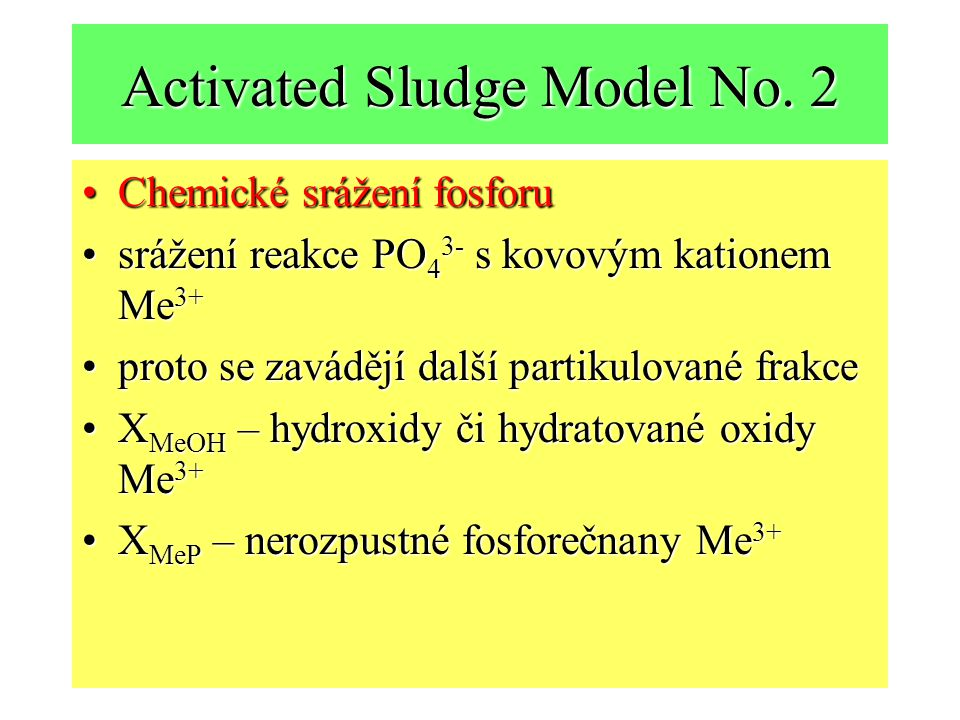 Activated Sludge Model No. 2 Chemické srážení fosforuChemické srážení fosforu srážení reakce PO 4 3- s kovovým kationem Me 3+srážení reakce PO 4 3- s