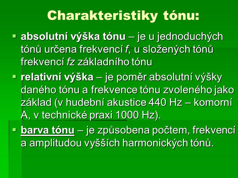Charakteristiky tónu:  absolutní výška tónu – je u jednoduchých tónů určena frekvencí f, u složených tónů frekvencí fz základního tónu  relativní výška – je poměr absolutní výšky daného tónu a frekvence tónu zvoleného jako základ (v hudební akustice 440 Hz – komorní A, v technické praxi 1000 Hz).