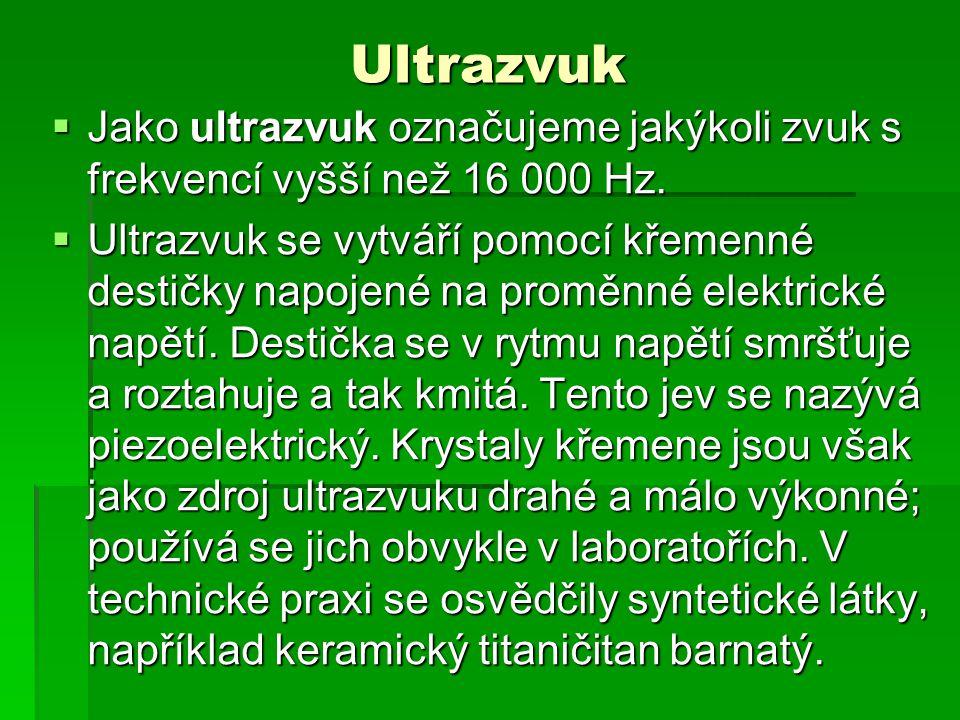 Ultrazvuk  Jako ultrazvuk označujeme jakýkoli zvuk s frekvencí vyšší než 16 000 Hz.