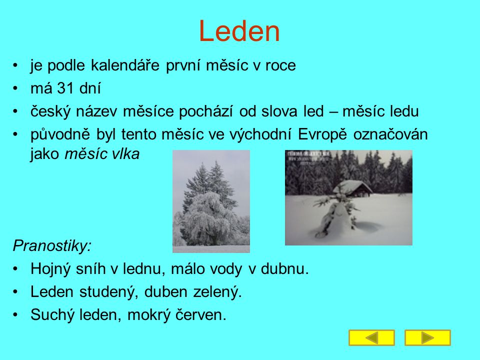 Leden je podle kalendáře první měsíc v roce má 31 dní český název měsíce pochází od slova led – měsíc ledu původně byl tento měsíc ve východní Evropě