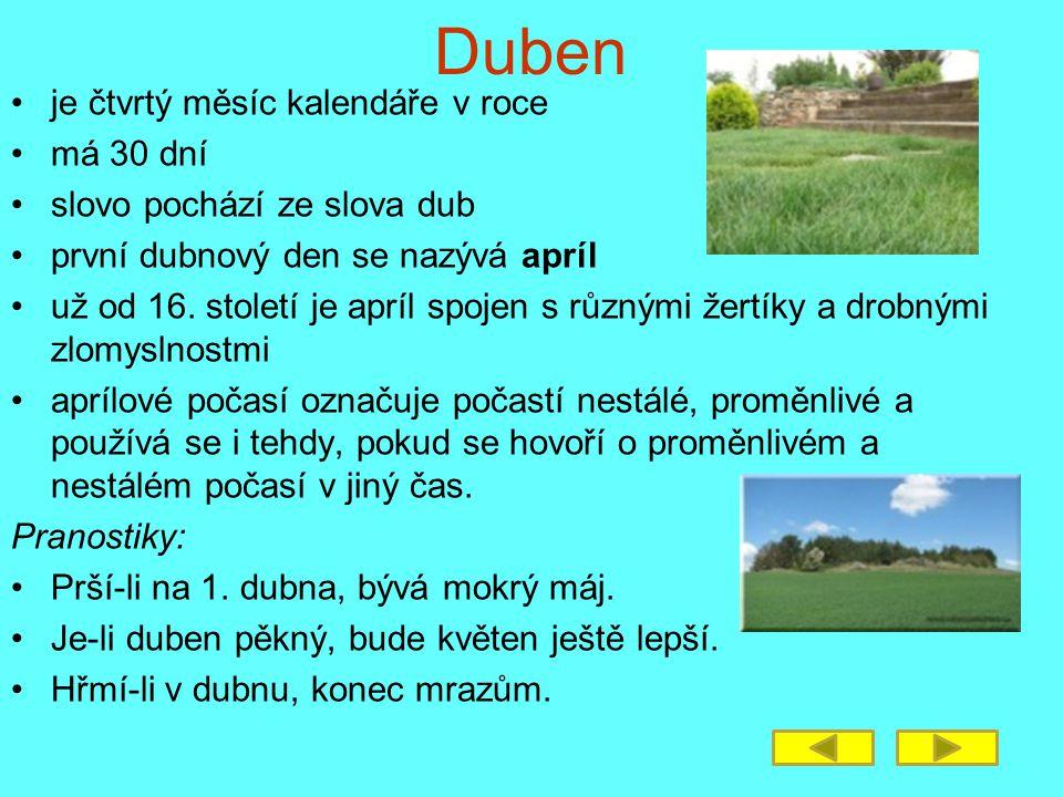 Duben je čtvrtý měsíc kalendáře v roce má 30 dní slovo pochází ze slova dub první dubnový den se nazývá apríl už od 16. století je apríl spojen s různ