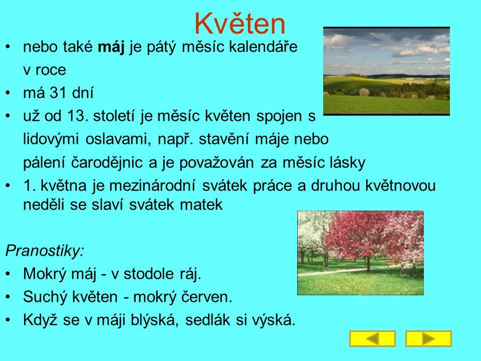 Květen nebo také máj je pátý měsíc kalendáře v roce má 31 dní už od 13. století je měsíc květen spojen s lidovými oslavami, např. stavění máje nebo pá