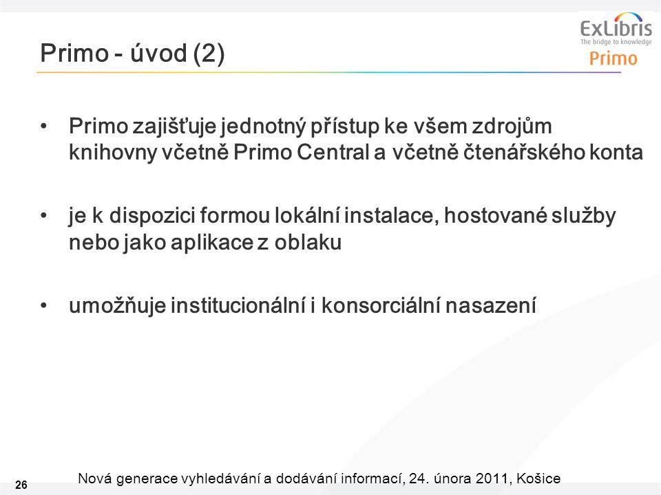 26 Nová generace vyhledávání a dodávání informací, 24. února 2011, Košice Primo - úvod (2) Primo zajišťuje jednotný přístup ke všem zdrojům knihovny v
