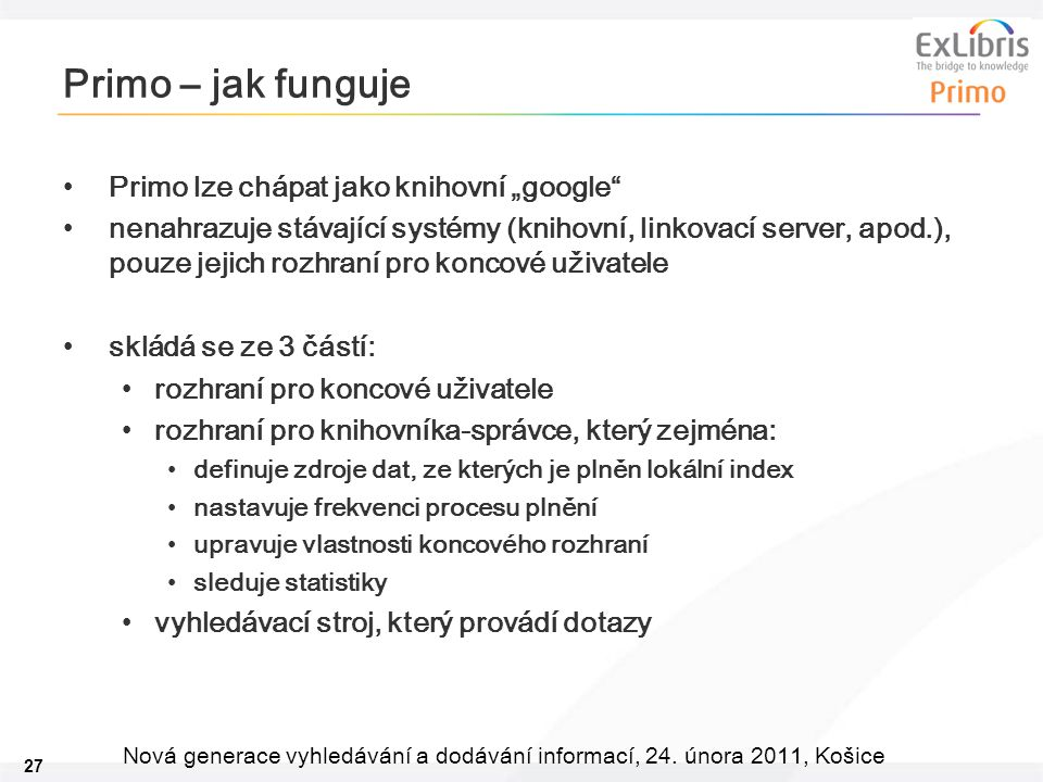 """27 Nová generace vyhledávání a dodávání informací, 24. února 2011, Košice Primo – jak funguje Primo lze chápat jako knihovní """"google"""" nenahrazuje stáv"""