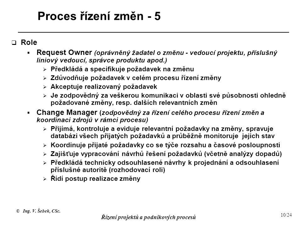 © Ing. V. Šebek, CSc. Řízení projektů a podnikových procesů 10/24 Proces řízení změn - 5  Role  Request Owner (oprávněný žadatel o změnu - vedoucí p
