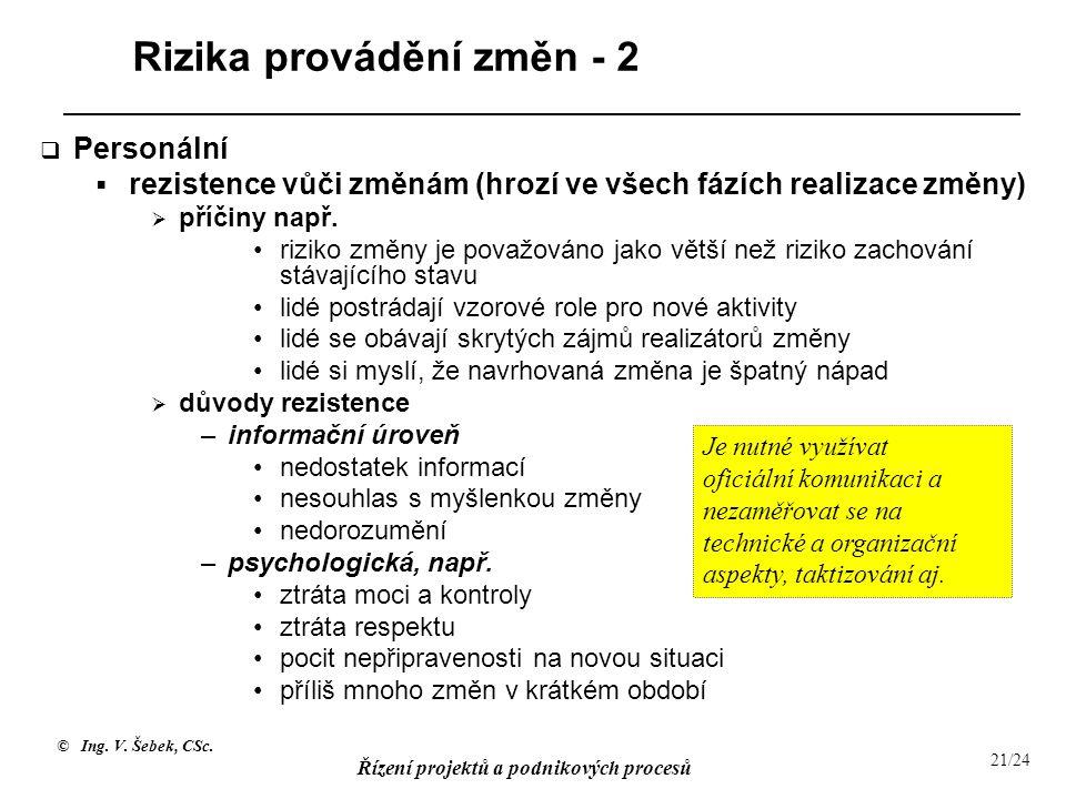 © Ing. V. Šebek, CSc. Řízení projektů a podnikových procesů 21/24 Rizika provádění změn - 2  Personální  rezistence vůči změnám (hrozí ve všech fází