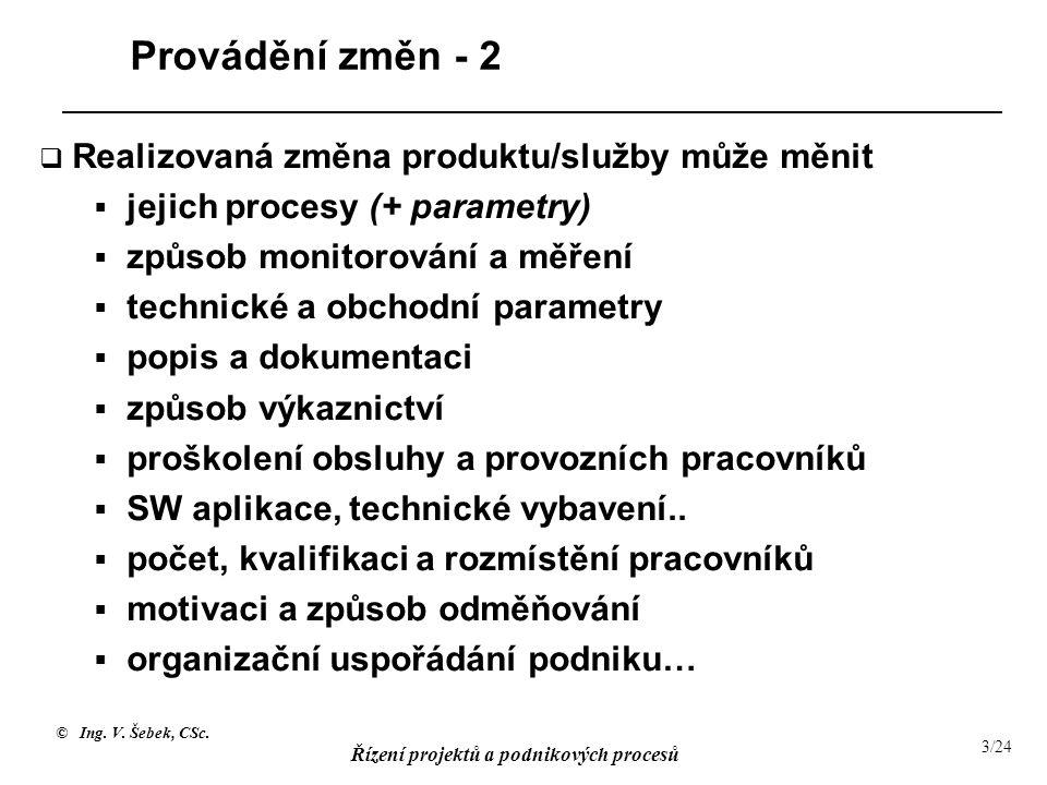 © Ing. V. Šebek, CSc. Řízení projektů a podnikových procesů 3/24 Provádění změn - 2  Realizovaná změna produktu/služby může měnit  jejich procesy (+