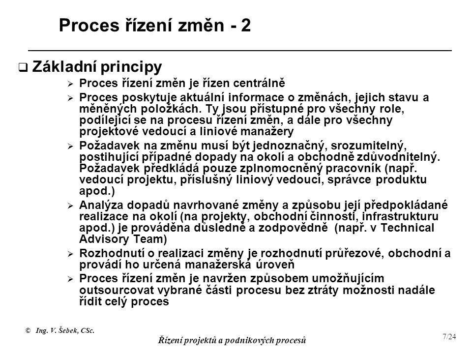 © Ing. V. Šebek, CSc. Řízení projektů a podnikových procesů 7/24 Proces řízení změn - 2  Základní principy  Proces řízení změn je řízen centrálně 
