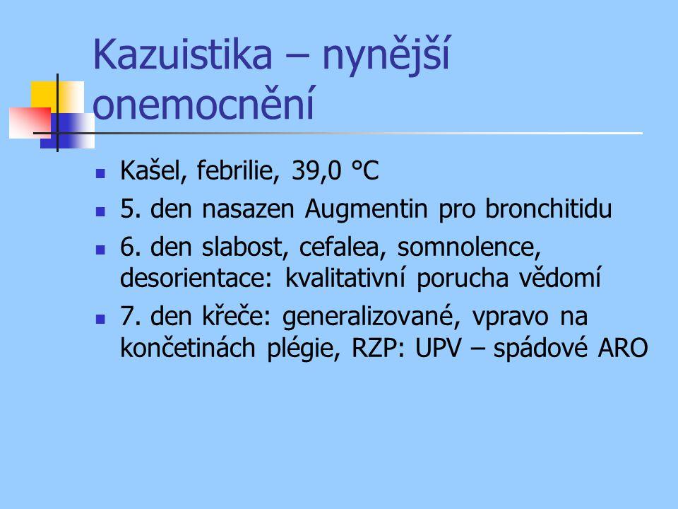 Kazuistika – nynější onemocnění Kašel, febrilie, 39,0 °C 5. den nasazen Augmentin pro bronchitidu 6. den slabost, cefalea, somnolence, desorientace: k