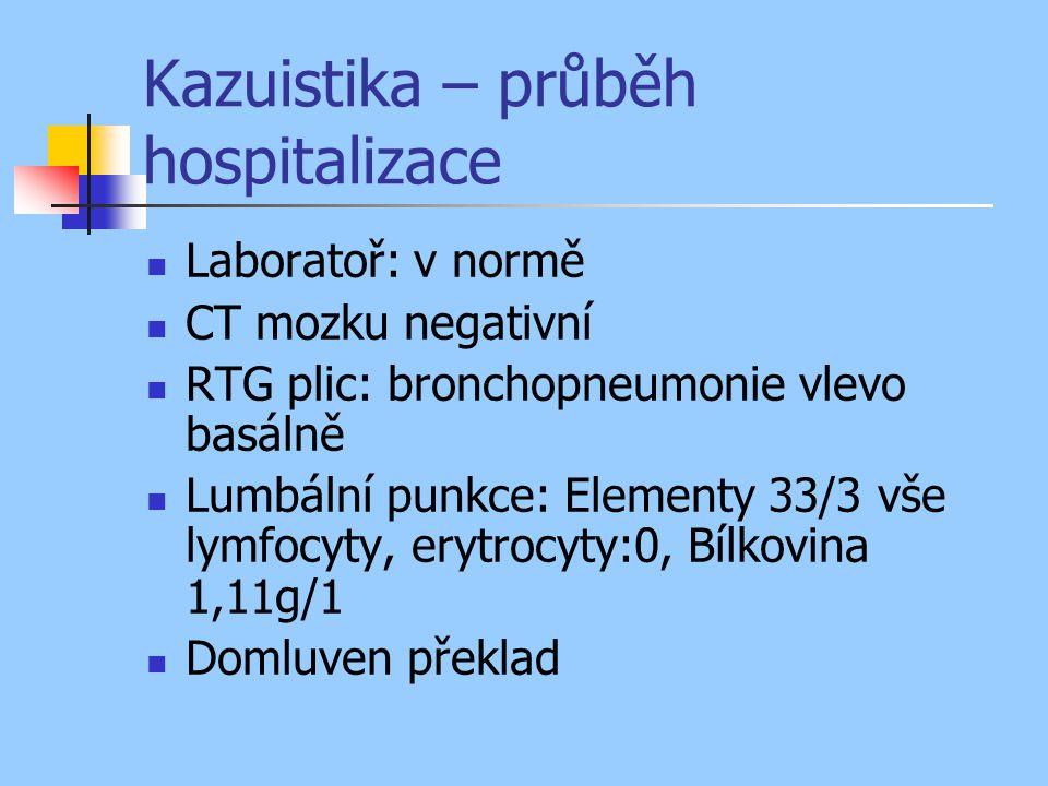 Kazuistika – průběh hospitalizace Laboratoř: v normě CT mozku negativní RTG plic: bronchopneumonie vlevo basálně Lumbální punkce: Elementy 33/3 vše lymfocyty, erytrocyty:0, Bílkovina 1,11g/1 Domluven překlad