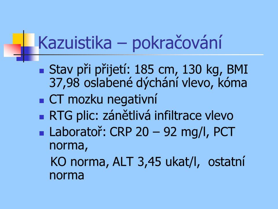 Kazuistika – pokračování Stav při přijetí: 185 cm, 130 kg, BMI 37,98 oslabené dýchání vlevo, kóma CT mozku negativní RTG plic: zánětlivá infiltrace vlevo Laboratoř: CRP 20 – 92 mg/l, PCT norma, KO norma, ALT 3,45 ukat/l, ostatní norma