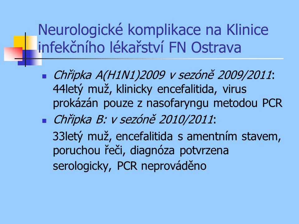 Neurologické komplikace na Klinice infekčního lékařství FN Ostrava Chřipka A(H1N1)2009 v sezóně 2009/2011: 44letý muž, klinicky encefalitida, virus prokázán pouze z nasofaryngu metodou PCR Chřipka B: v sezóně 2010/2011: 33letý muž, encefalitida s amentním stavem, poruchou řeči, diagnóza potvrzena serologicky, PCR neprováděno
