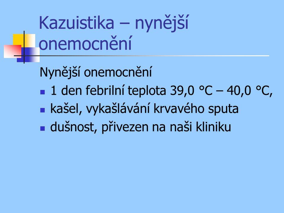 Kazuistika – nynější onemocnění Nynější onemocnění 1 den febrilní teplota 39,0 °C – 40,0 °C, kašel, vykašlávání krvavého sputa dušnost, přivezen na naši kliniku