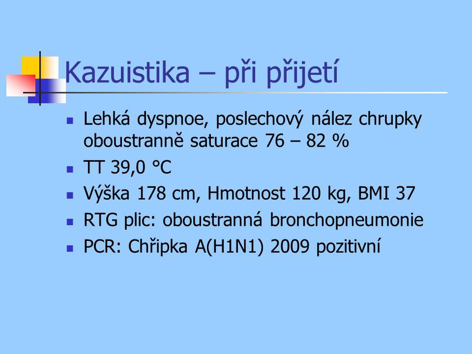 Kazuistika – při přijetí Lehká dyspnoe, poslechový nález chrupky oboustranně saturace 76 – 82 % TT 39,0 °C Výška 178 cm, Hmotnost 120 kg, BMI 37 RTG plic: oboustranná bronchopneumonie PCR: Chřipka A(H1N1) 2009 pozitivní