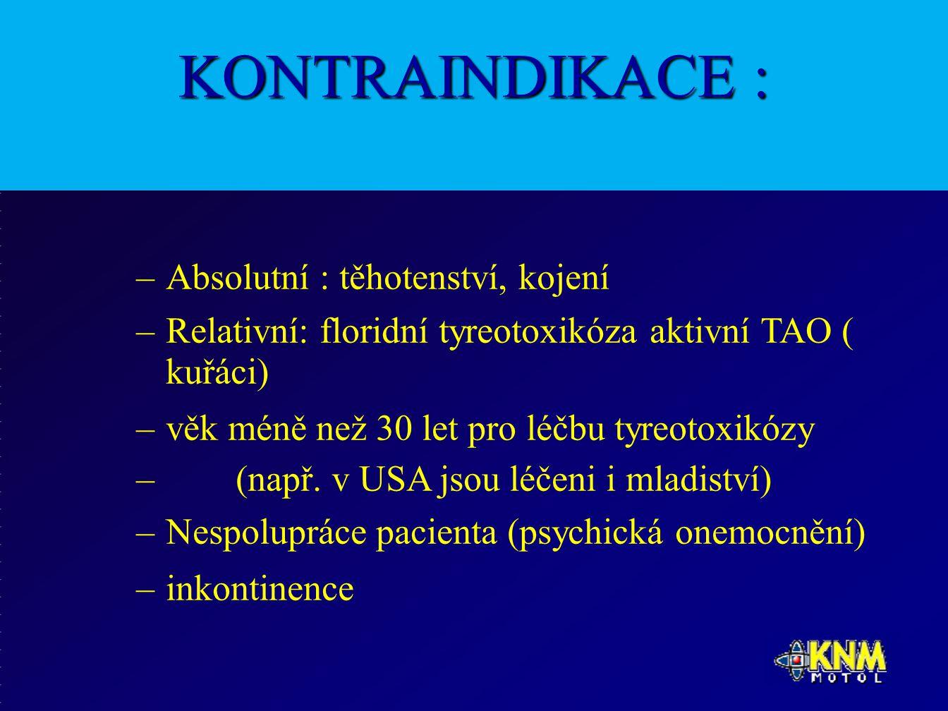 KONTRAINDIKACE : –Absolutní : těhotenství, kojení –Relativní: floridní tyreotoxikóza aktivní TAO ( kuřáci) –věk méně než 30 let pro léčbu tyreotoxikózy – (např.