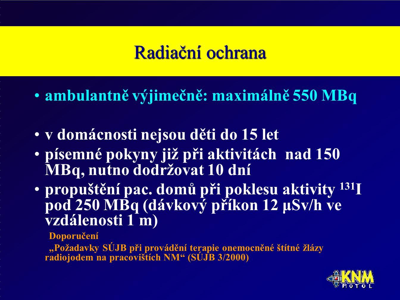Radiační ochrana ambulantně výjimečně: maximálně 550 MBq v domácnosti nejsou děti do 15 let písemné pokyny již při aktivitách nad 150 MBq, nutno dodržovat 10 dní propuštění pac.