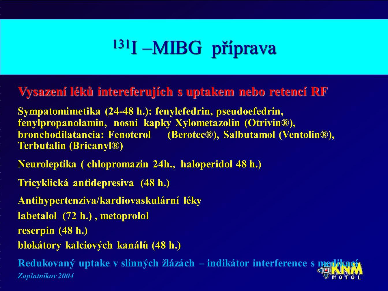 131 I –MIBG příprava Vysazení léků intereferujích s uptakem nebo retencí RF Sympatomimetika (24-48 h.): fenylefedrin, pseudoefedrin, fenylpropanolamin, nosní kapky Xylometazolin (Otrivin®), bronchodilatancia: Fenoterol (Berotec®), Salbutamol (Ventolin®), Terbutalin (Bricanyl®) Neuroleptika ( chlopromazin 24h., haloperidol 48 h.) Tricyklická antidepresiva (48 h.) Antihypertenziva/kardiovaskulární léky labetalol (72 h.), metoprolol reserpin (48 h.) blokátory kalciových kanálů (48 h.) Redukovaný uptake v slinných žlázách – indikátor interference s medikací Zaplatnikov 2004