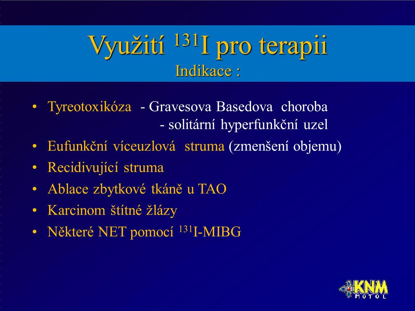 Využití 131 I pro terapii Indikace : Tyreotoxikóza - Gravesova Basedova choroba - solitární hyperfunkční uzel Eufunkční víceuzlová struma (zmenšení objemu) Recidivující struma Ablace zbytkové tkáně u TAO Karcinom štítné žlázy Některé NET pomocí 131 I-MIBG