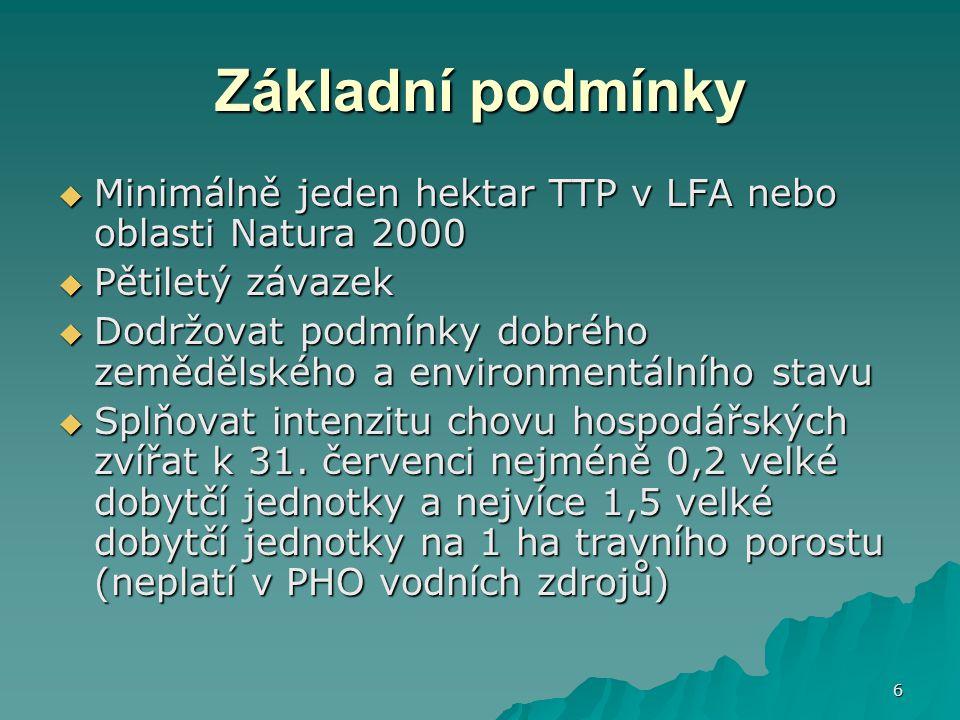 6 Základní podmínky  Minimálně jeden hektar TTP v LFA nebo oblasti Natura 2000  Pětiletý závazek  Dodržovat podmínky dobrého zemědělského a environ