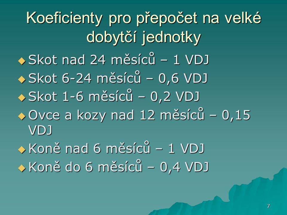 7 Koeficienty pro přepočet na velké dobytčí jednotky  Skot nad 24 měsíců – 1 VDJ  Skot 6-24 měsíců – 0,6 VDJ  Skot 1-6 měsíců – 0,2 VDJ  Ovce a ko