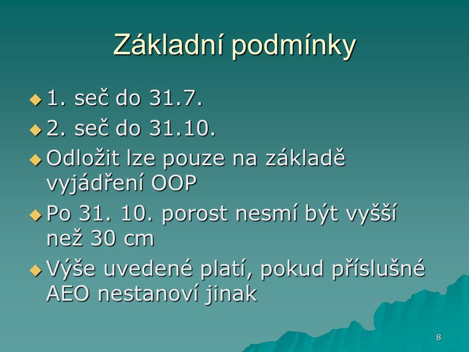 8 Základní podmínky  1. seč do 31.7.  2. seč do 31.10.  Odložit lze pouze na základě vyjádření OOP  Po 31. 10. porost nesmí být vyšší než 30 cm 