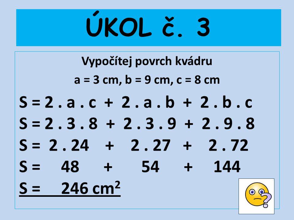 ÚKOL č. 3 Vypočítej povrch kvádru a = 3 cm, b = 9 cm, c = 8 cm S = 2. a. c + 2. a. b + 2. b. c S = 2. 3. 8 + 2. 3. 9 + 2. 9. 8 S = 2. 24 + 2. 27 + 2.