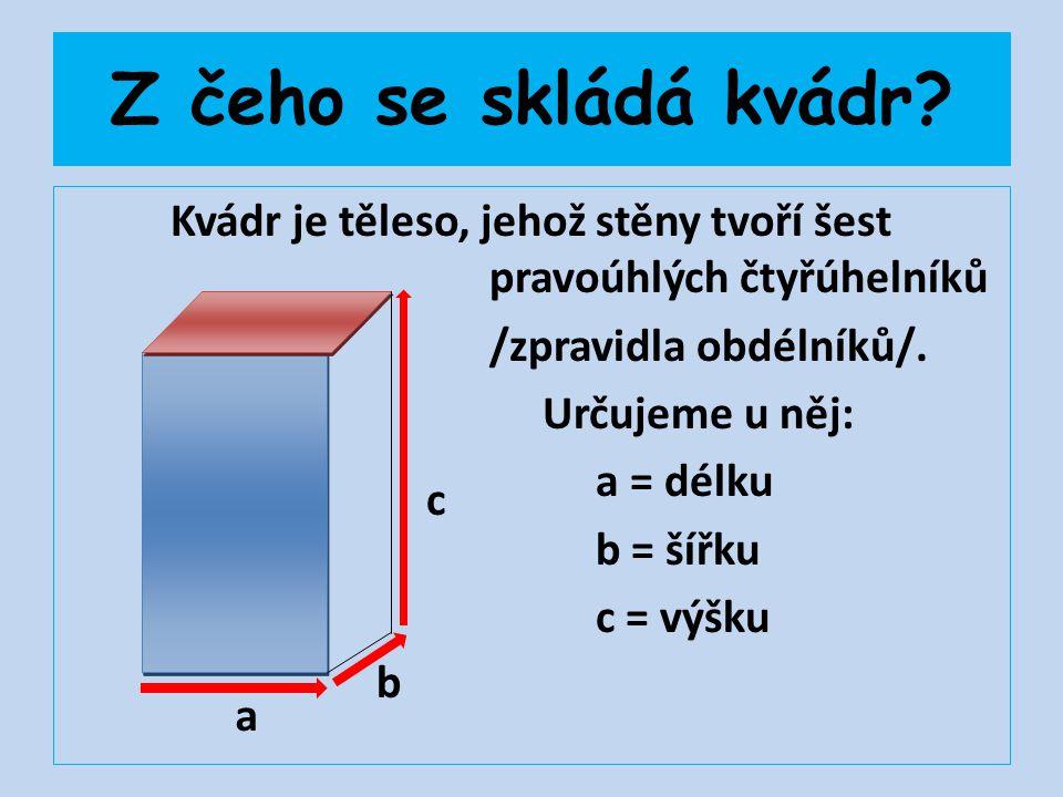 Z čeho se skládá kvádr? Kvádr je těleso, jehož stěny tvoří šest pravoúhlých čtyřúhelníků /zpravidla obdélníků/. Určujeme u něj: a = délku b = šířku c