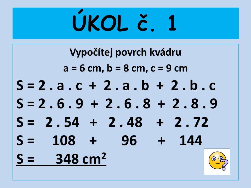 ÚKOL č. 1 Vypočítej povrch kvádru a = 6 cm, b = 8 cm, c = 9 cm S = 2. a. c + 2. a. b + 2. b. c S = 2. 6. 9 + 2. 6. 8 + 2. 8. 9 S = 2. 54 + 2. 48 + 2.