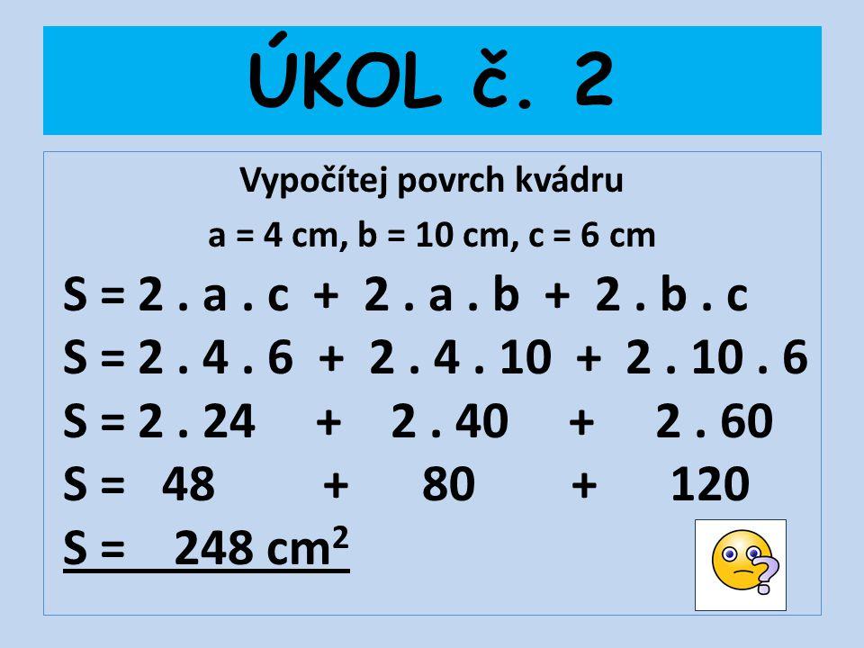 ÚKOL č. 2 Vypočítej povrch kvádru a = 4 cm, b = 10 cm, c = 6 cm S = 2. a. c + 2. a. b + 2. b. c S = 2. 4. 6 + 2. 4. 10 + 2. 10. 6 S = 2. 24 + 2. 40 +