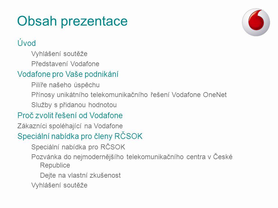 Nejmodernější 2G síť –Průběžná modernizace sítě  zlepšení kvality a stability hovoru –Přechází se na jednotnou technologii LTE  zvýšení rychlosti přenosu dat –Vysílače signálu (BTS) jsou připojené na optickou datovou síť Rozvoj LTE –Nejrychlejší mobilní technologie na světě (až 72 Mb/s) –Zahájení provozu při Mezinárodním filmovém festivalu Karlovy Vary –Probíhá příprava na aukci LTE kmitočtů Dohledové centrum Vodafone –24/7 monitoring sítě –Proaktivní informace o poruše nebo výpadku signálu –Provozujeme nejpropracovanější monitoring nad mobilní i fixní sítí Vlastní optická síť –Vodafone vlastní optickou síť pro náročné datové přenosy  vysoce spolehlivé a rychlé připojení k internetu o délce tras 6000km Síť Vodafone pro Váš business