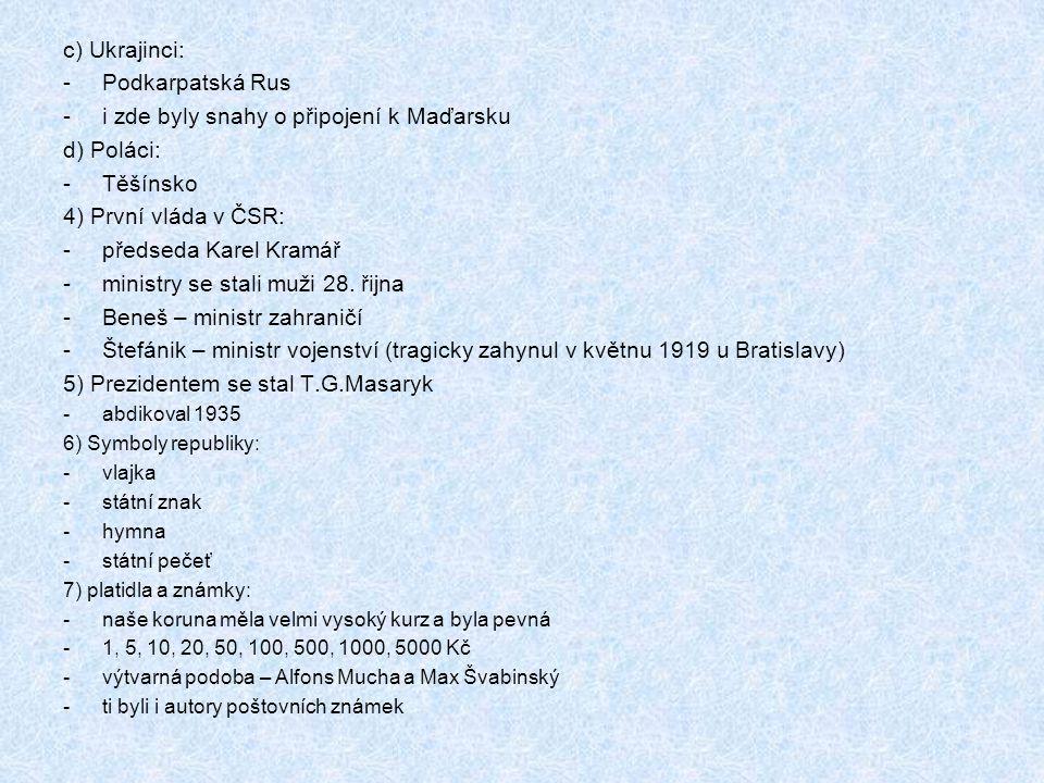 c) Ukrajinci: -Podkarpatská Rus -i zde byly snahy o připojení k Maďarsku d) Poláci: -Těšínsko 4) První vláda v ČSR: -předseda Karel Kramář -ministry se stali muži 28.