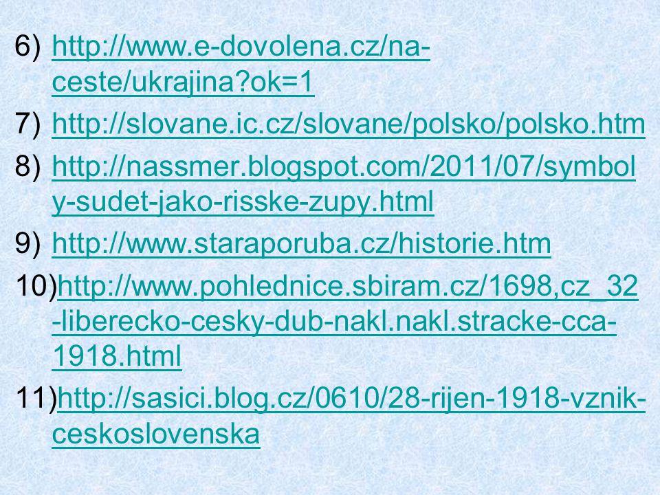 6)http://www.e-dovolena.cz/na- ceste/ukrajina?ok=1http://www.e-dovolena.cz/na- ceste/ukrajina?ok=1 7)http://slovane.ic.cz/slovane/polsko/polsko.htmhttp://slovane.ic.cz/slovane/polsko/polsko.htm 8)http://nassmer.blogspot.com/2011/07/symbol y-sudet-jako-risske-zupy.htmlhttp://nassmer.blogspot.com/2011/07/symbol y-sudet-jako-risske-zupy.html 9)http://www.staraporuba.cz/historie.htmhttp://www.staraporuba.cz/historie.htm 10)http://www.pohlednice.sbiram.cz/1698,cz_32 -liberecko-cesky-dub-nakl.nakl.stracke-cca- 1918.htmlhttp://www.pohlednice.sbiram.cz/1698,cz_32 -liberecko-cesky-dub-nakl.nakl.stracke-cca- 1918.html 11)http://sasici.blog.cz/0610/28-rijen-1918-vznik- ceskoslovenskahttp://sasici.blog.cz/0610/28-rijen-1918-vznik- ceskoslovenska