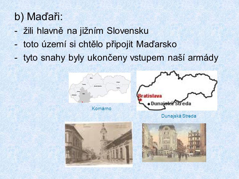 b) Maďaři: -žili hlavně na jižním Slovensku -toto území si chtělo připojit Maďarsko -tyto snahy byly ukončeny vstupem naší armády Komárno Dunajská Streda