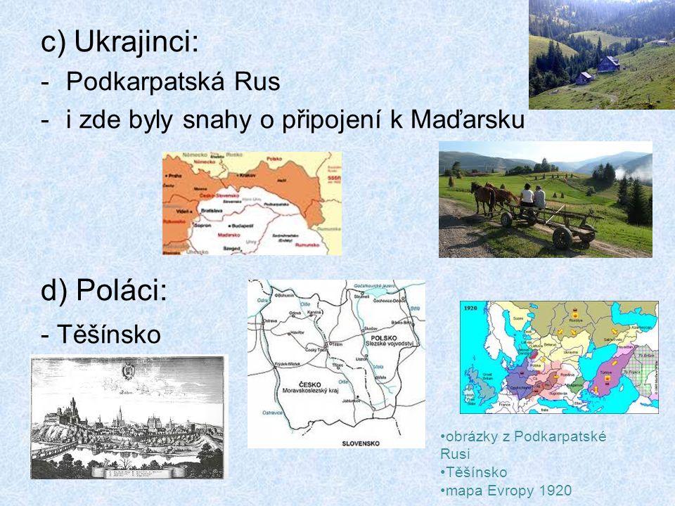 c) Ukrajinci: -Podkarpatská Rus -i zde byly snahy o připojení k Maďarsku d) Poláci: - Těšínsko obrázky z Podkarpatské Rusi Těšínsko mapa Evropy 1920