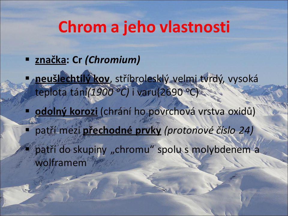 Chrom a jeho vlastnosti  značka: Cr (Chromium)  neušlechtilý kov, stříbrolesklý velmi tvrdý, vysoká teplota tání(1900 o C) i varu(2690 o C)  odoln
