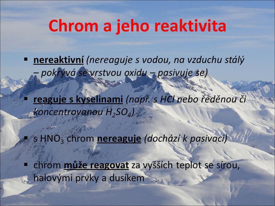 Chrom a jeho reaktivita  nereaktivní (nereaguje s vodou, na vzduchu stálý – pokrývá se vrstvou oxidu – pasivuje se)  reaguje s kyselinami (např. s H