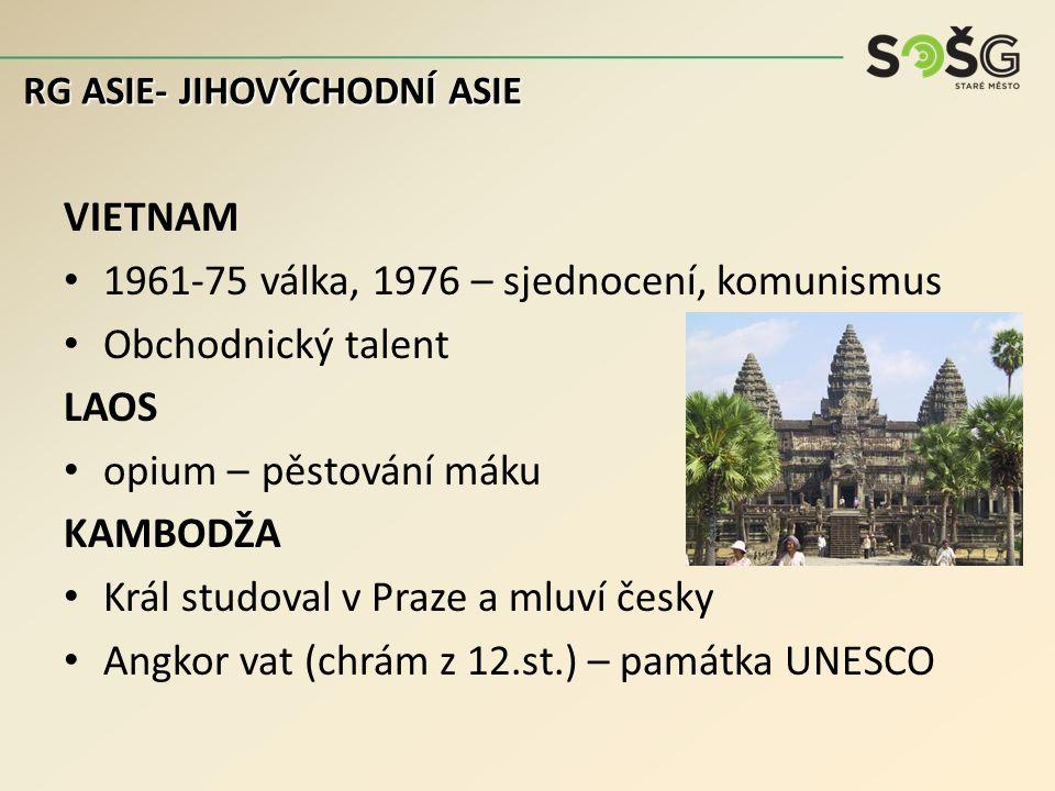 VIETNAM 1961-75 válka, 1976 – sjednocení, komunismus Obchodnický talent LAOS opium – pěstování máku KAMBODŽA Král studoval v Praze a mluví česky Angkor vat (chrám z 12.st.) – památka UNESCO RG ASIE- JIHOVÝCHODNÍ ASIE
