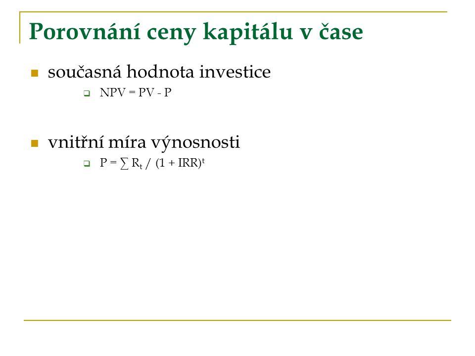 Porovnání ceny kapitálu v čase současná hodnota investice  NPV = PV - P vnitřní míra výnosnosti  P = ∑ R t / (1 + IRR) t