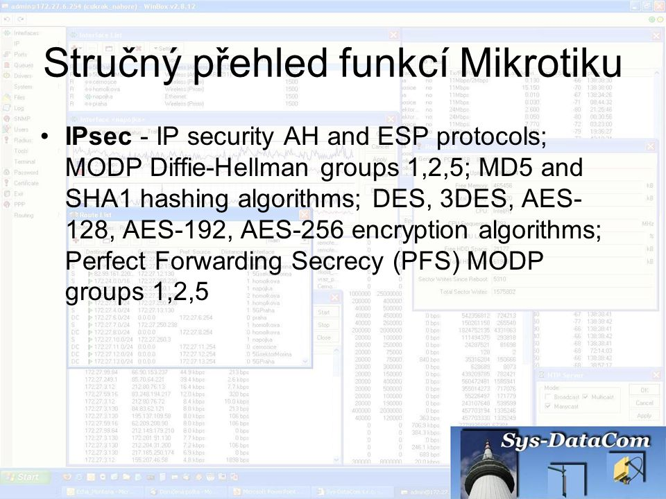 Stručný přehled funkcí Mikrotiku IPsec - IP security AH and ESP protocols; MODP Diffie-Hellman groups 1,2,5; MD5 and SHA1 hashing algorithms; DES, 3DE