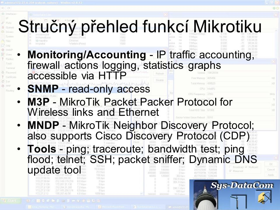 Stručný přehled funkcí Mikrotiku Monitoring/Accounting - IP traffic accounting, firewall actions logging, statistics graphs accessible via HTTP SNMP -