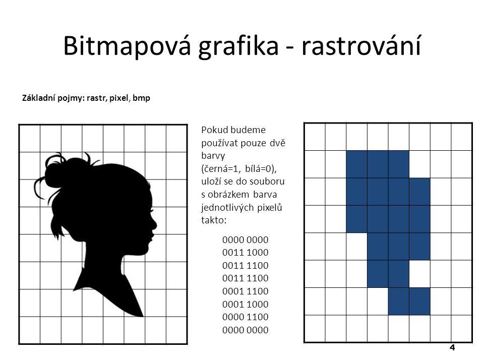 4 Bitmapová grafika - rastrování Pokud budeme používat pouze dvě barvy (černá=1, bílá=0), uloží se do souboru s obrázkem barva jednotlivých pixelů takto: 0000 0000 0011 1000 0011 1100 0011 1100 0001 1100 0001 1000 0000 1100 0000 0000 Základní pojmy: rastr, pixel, bmp