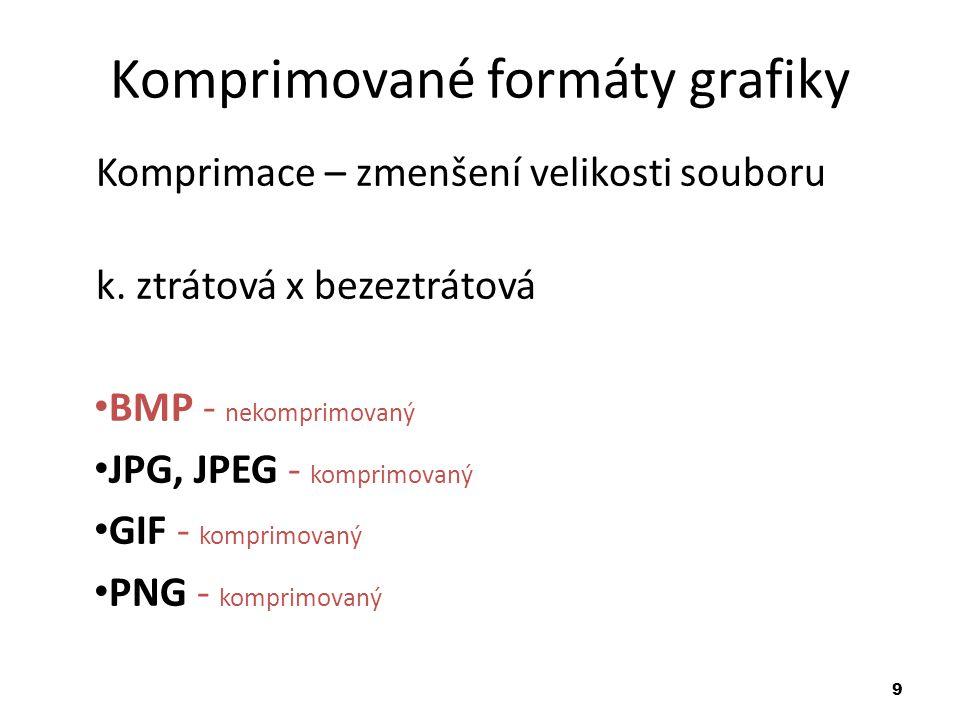 9 Komprimované formáty grafiky Komprimace – zmenšení velikosti souboru k. ztrátová x bezeztrátová BMP - nekomprimovaný JPG, JPEG - komprimovaný GIF -