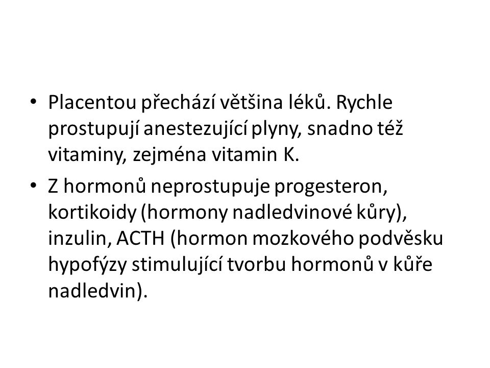 Placentou přechází většina léků. Rychle prostupují anestezující plyny, snadno též vitaminy, zejména vitamin K. Z hormonů neprostupuje progesteron, kor