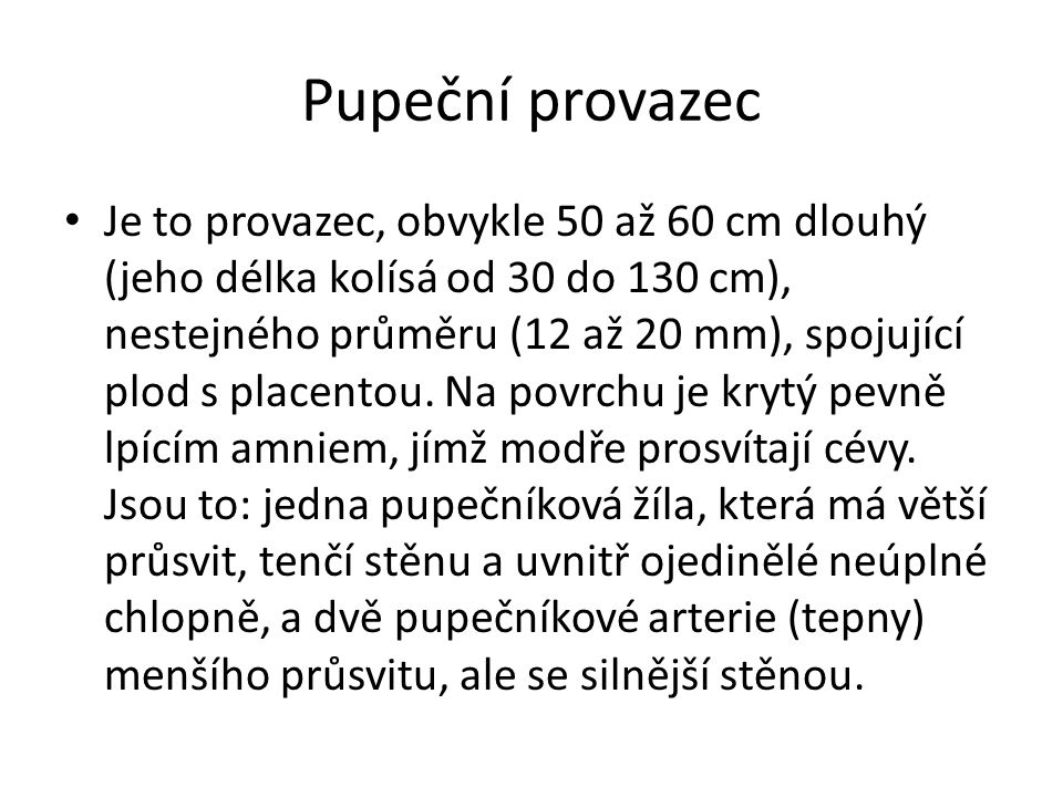 Pupeční provazec Je to provazec, obvykle 50 až 60 cm dlouhý (jeho délka kolísá od 30 do 130 cm), nestejného průměru (12 až 20 mm), spojující plod s placentou.