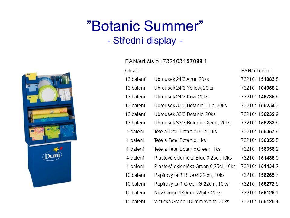 Botanic Summer - Střední display - EAN/art.číslo.: 732103 157099 1 Obsah:EAN/art.číslo.: 13 baleníUbrousek 24/3 Azur, 20ks732101 151883 8 13 baleníUbrousek 24/3 Yellow, 20ks732101 104058 2 13 baleníUbrousek 24/3 Kiwi, 20ks732101 148735 6 13 baleníUbrousek 33/3 Botanic Blue, 20ks732101 156234 3 13 baleníUbrousek 33/3 Botanic, 20ks732101 156232 9 13 baleníUbrousek 33/3 Botanic Green, 20ks732101 156233 6 4 baleníTete-a-Tete Botanic Blue, 1ks732101 156357 9 4 baleníTete-a-Tete Botanic, 1ks732101 156355 5 4 baleníTete-a-Tete Botanic Green, 1ks732101 156356 2 4 baleníPlastová sklenička Blue 0,25cl, 10ks732101 151435 9 4 baleníPlastová sklenička Green 0,25cl, 10ks732101 151434 2 10 baleníPapírový talíř Blue Ø 22cm, 10ks732101 156265 7 10 baleníPapírový talíř Green Ø 22cm, 10ks732101 156272 5 10 baleníNůž Grand 180mm White, 20ks732101 156126 1 15 baleníVičlička Grand 180mm White, 20ks732101 156125 4
