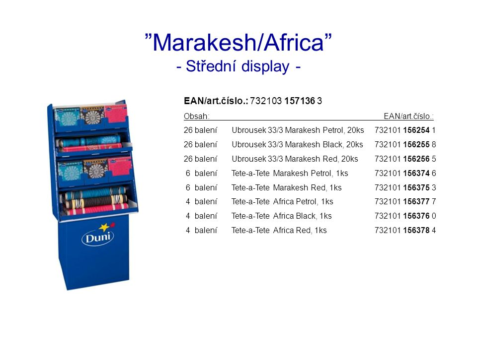 Marakesh/Africa - Střední display - EAN/art.číslo.: 732103 157136 3 Obsah: EAN/art.číslo.: 26 baleníUbrousek 33/3 Marakesh Petrol, 20ks732101 156254 1 26 baleníUbrousek 33/3 Marakesh Black, 20ks732101 156255 8 26 baleníUbrousek 33/3 Marakesh Red, 20ks732101 156256 5 6 baleníTete-a-Tete Marakesh Petrol, 1ks732101 156374 6 6 baleníTete-a-Tete Marakesh Red, 1ks732101 156375 3 4 baleníTete-a-Tete Africa Petrol, 1ks732101 156377 7 4 baleníTete-a-Tete Africa Black, 1ks732101 156376 0 4 baleníTete-a-Tete Africa Red, 1ks732101 156378 4