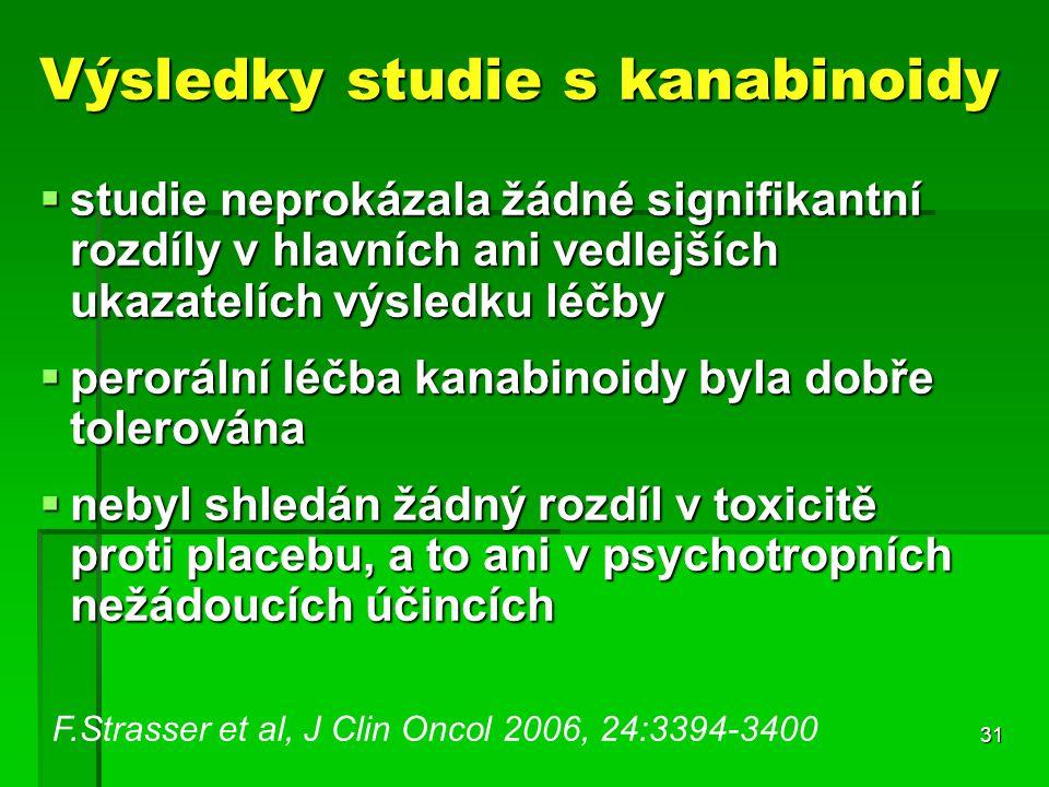 31 Výsledky studie s kanabinoidy  studie neprokázala žádné signifikantní rozdíly v hlavních ani vedlejších ukazatelích výsledku léčby  perorální léčba kanabinoidy byla dobře tolerována  nebyl shledán žádný rozdíl v toxicitě proti placebu, a to ani v psychotropních nežádoucích účincích F.Strasser et al, J Clin Oncol 2006, 24:3394-3400