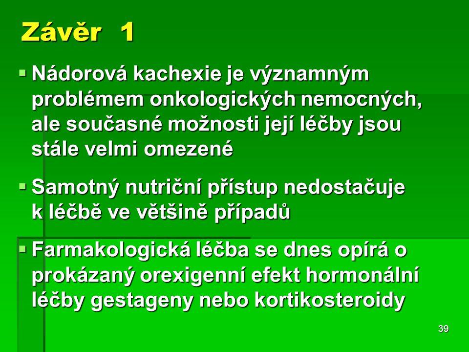 39 Závěr 1  Nádorová kachexie je významným problémem onkologických nemocných, ale současné možnosti její léčby jsou stále velmi omezené  Samotný nutriční přístup nedostačuje k léčbě ve většině případů  Farmakologická léčba se dnes opírá o prokázaný orexigenní efekt hormonální léčby gestageny nebo kortikosteroidy